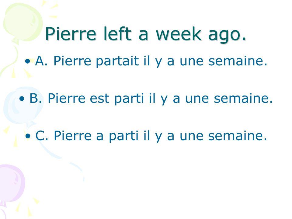 Pierre left a week ago. A. Pierre partait il y a une semaine.