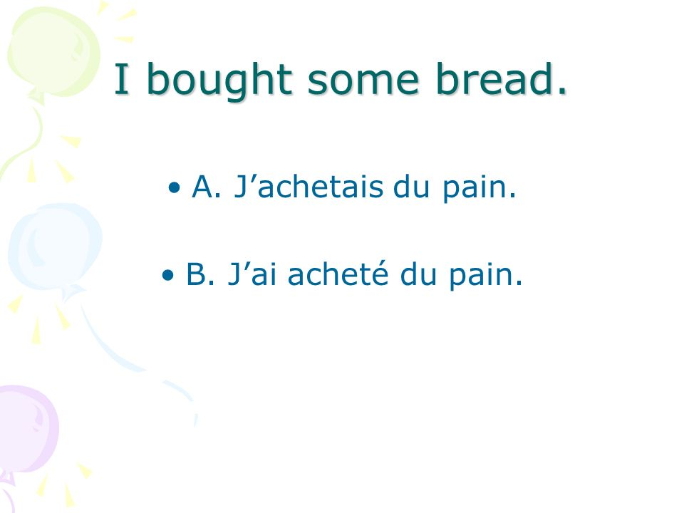 I bought some bread. A. Jachetais du pain. B. Jai acheté du pain.