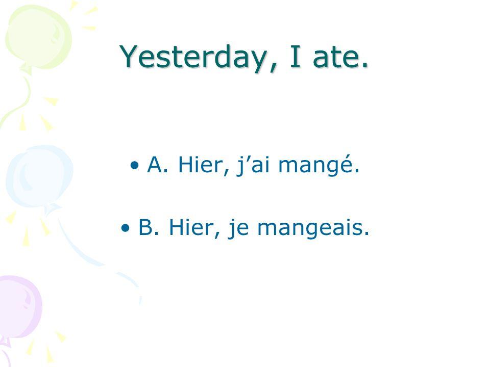 Yesterday, I ate. A. Hier, jai mangé. B. Hier, je mangeais.