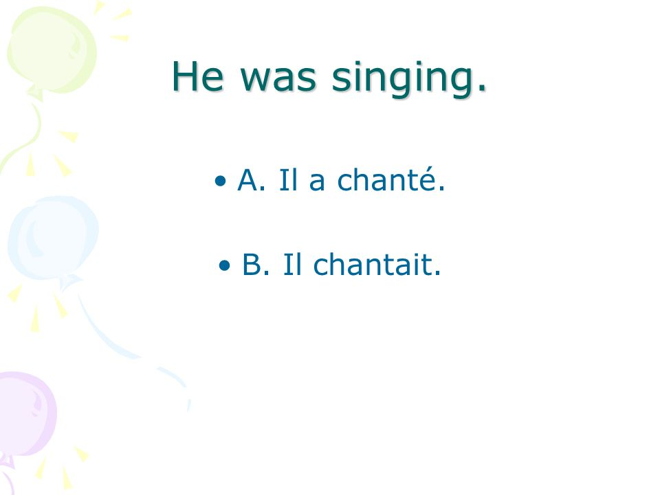 He was singing. A. Il a chanté. B. Il chantait.