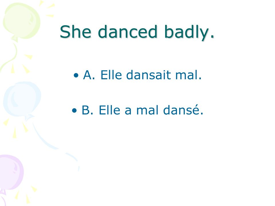 She danced badly. A. Elle dansait mal. B. Elle a mal dansé.
