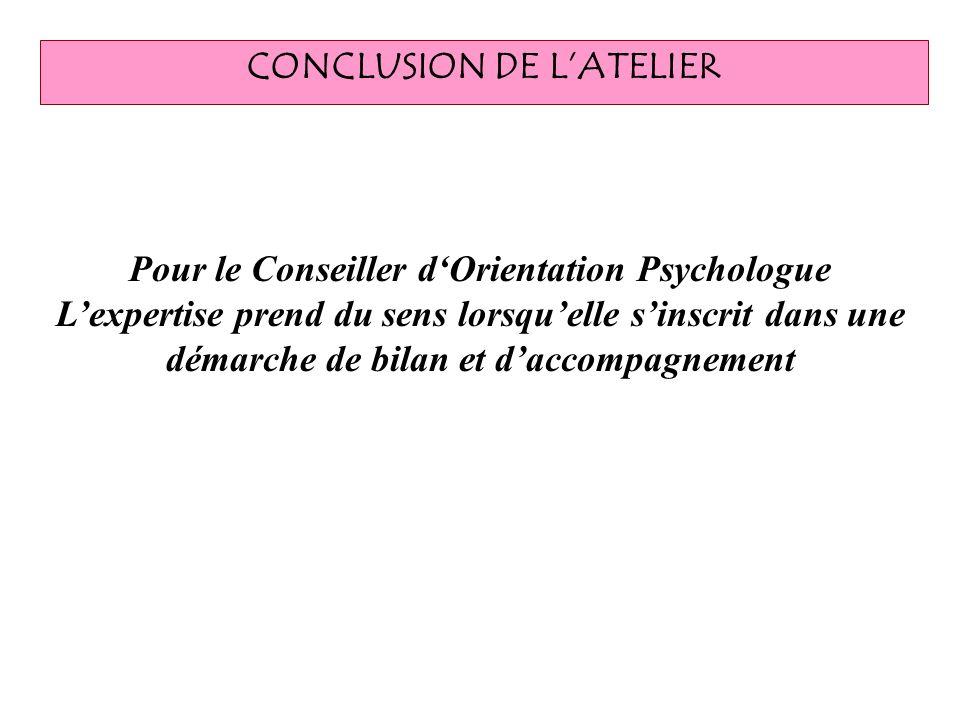 CONCLUSION DE LATELIER Pour le Conseiller dOrientation Psychologue Lexpertise prend du sens lorsquelle sinscrit dans une démarche de bilan et daccompa
