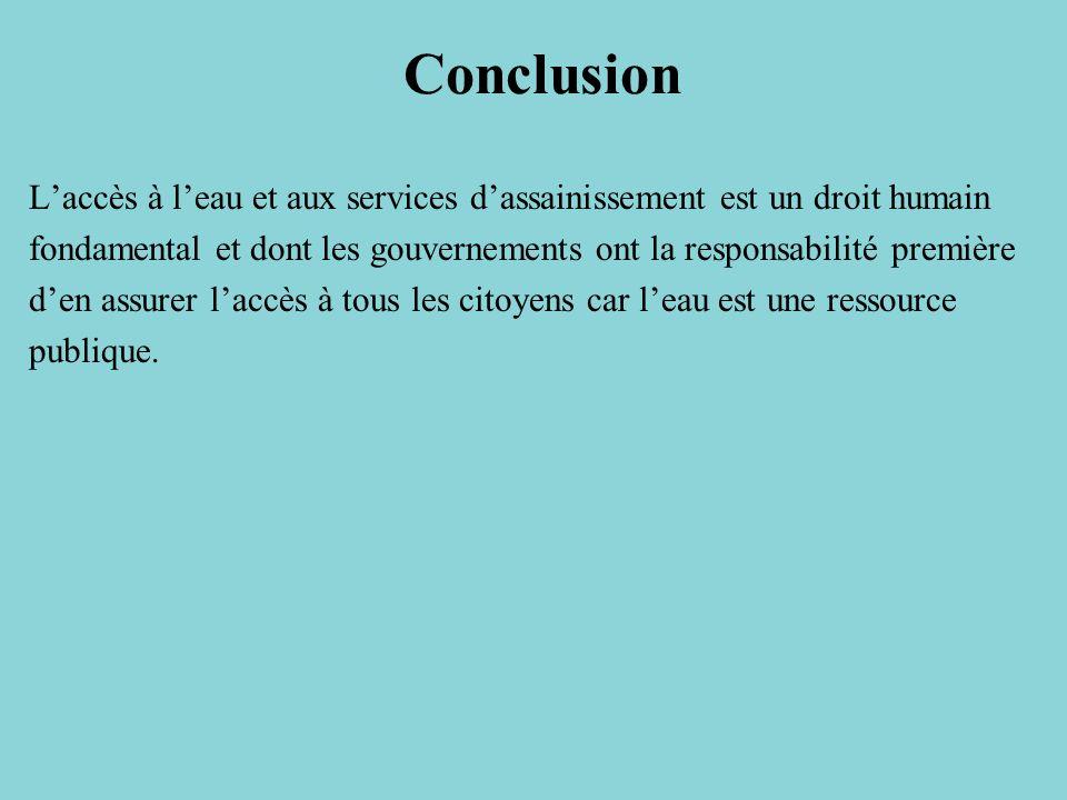 Conclusion Laccès à leau et aux services dassainissement est un droit humain fondamental et dont les gouvernements ont la responsabilité première den assurer laccès à tous les citoyens car leau est une ressource publique.