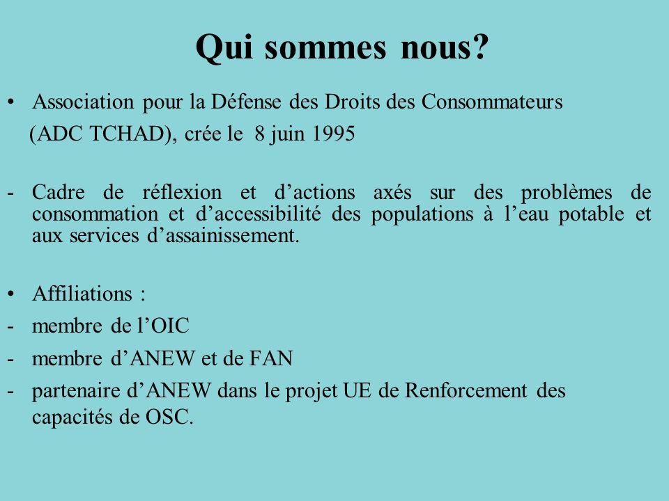 Association pour la Défense des Droits des Consommateurs (ADC TCHAD), crée le 8 juin 1995 -Cadre de réflexion et dactions axés sur des problèmes de consommation et daccessibilité des populations à leau potable et aux services dassainissement.