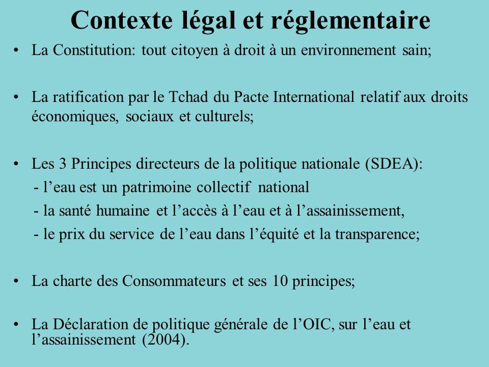 Contexte légal et réglementaire La Constitution: tout citoyen à droit à un environnement sain; La ratification par le Tchad du Pacte International relatif aux droits économiques, sociaux et culturels; Les 3 Principes directeurs de la politique nationale (SDEA): - leau est un patrimoine collectif national - la santé humaine et laccès à leau et à lassainissement, - le prix du service de leau dans léquité et la transparence; La charte des Consommateurs et ses 10 principes; La Déclaration de politique générale de lOIC, sur leau et lassainissement (2004).