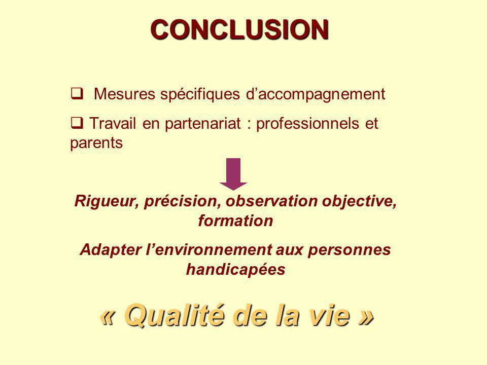 CONCLUSION Mesures spécifiques daccompagnement Travail en partenariat : professionnels et parents Rigueur, précision, observation objective, formation