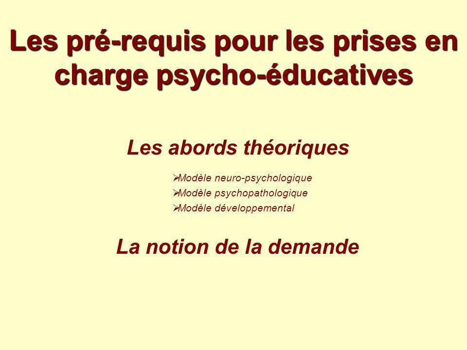 Les pré-requis pour les prises en charge psycho-éducatives Les abords théoriques Modèle neuro-psychologique Modèle psychopathologique Modèle développe
