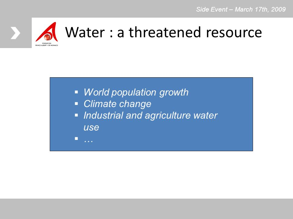 Water : a threatened resource World population growth Climate change Industrial and agriculture water use … Side Event – March 17th, 2009
