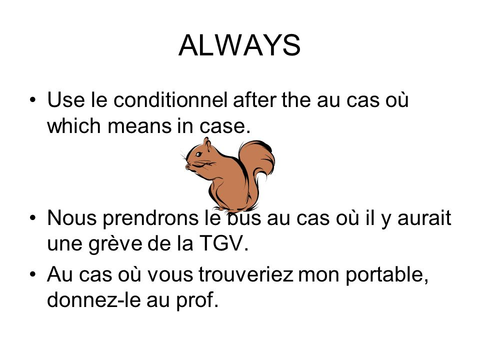 ALWAYS Use le conditionnel after the au cas où which means in case.