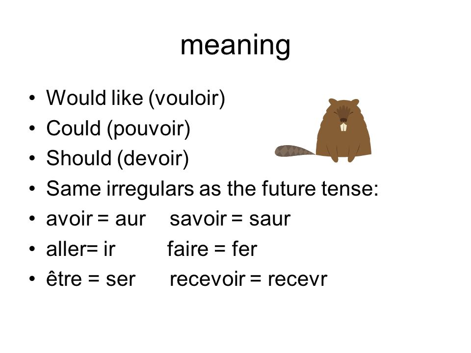 meaning Would like (vouloir) Could (pouvoir) Should (devoir) Same irregulars as the future tense: avoir = aursavoir = saur aller= ir faire = fer être = ser recevoir = recevr