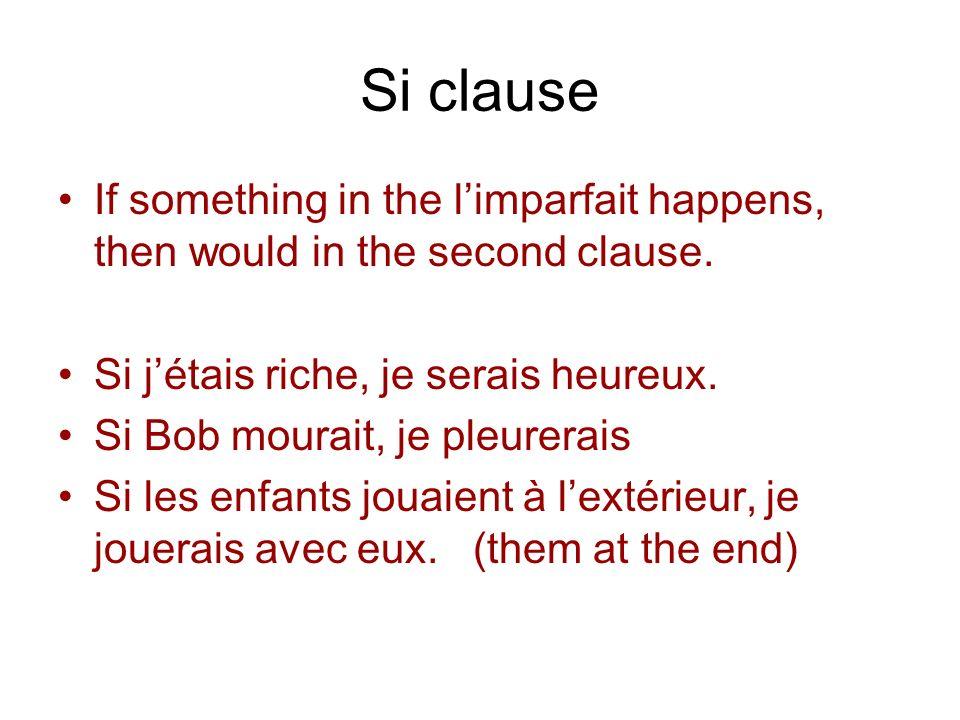 Si clause If something in the limparfait happens, then would in the second clause. Si jétais riche, je serais heureux. Si Bob mourait, je pleurerais S