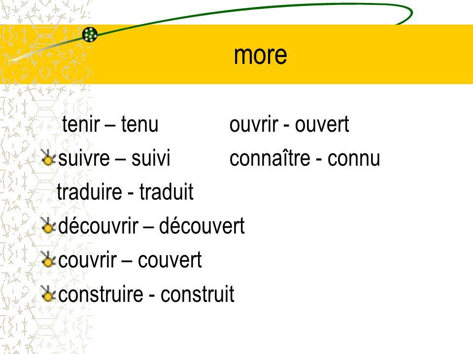 more tenir – tenuouvrir - ouvert suivre – suiviconnaître - connu traduire - traduit découvrir – découvert couvrir – couvert construire - construit