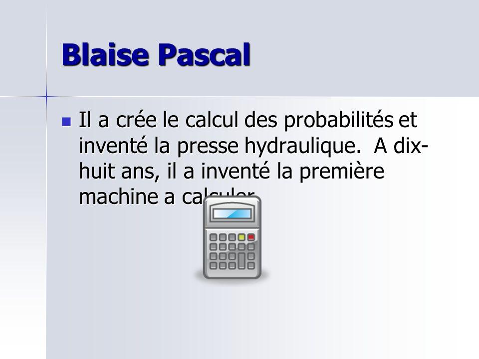 Blaise Pascal Il a crée le calcul des probabilités et inventé la presse hydraulique. A dix- huit ans, il a inventé la première machine a calculer. Il