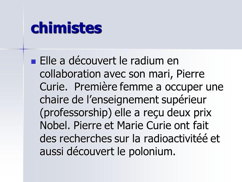 chimistes Elle a découvert le radium en collaboration avec son mari, Pierre Curie. Première femme a occuper une chaire de lenseignement supérieur (pro