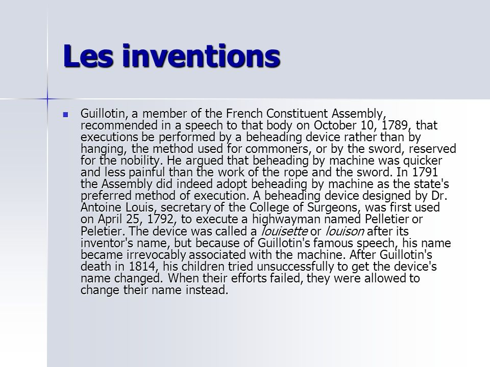 Les inventions Guillotin, a member of the French Constituent Assembly, recommended in a speech to that body on October 10, 1789, that executions be performed by a beheading device rather than by hanging, the method used for commoners, or by the sword, reserved for the nobility.