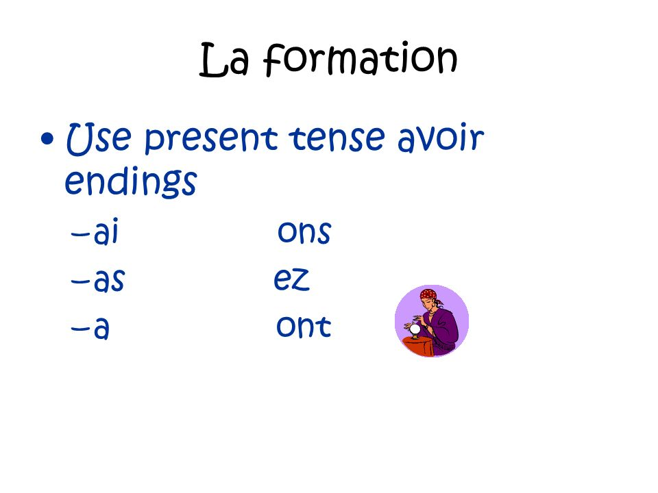 La formation Use present tense avoir endings –ai ons –as ez –a ont