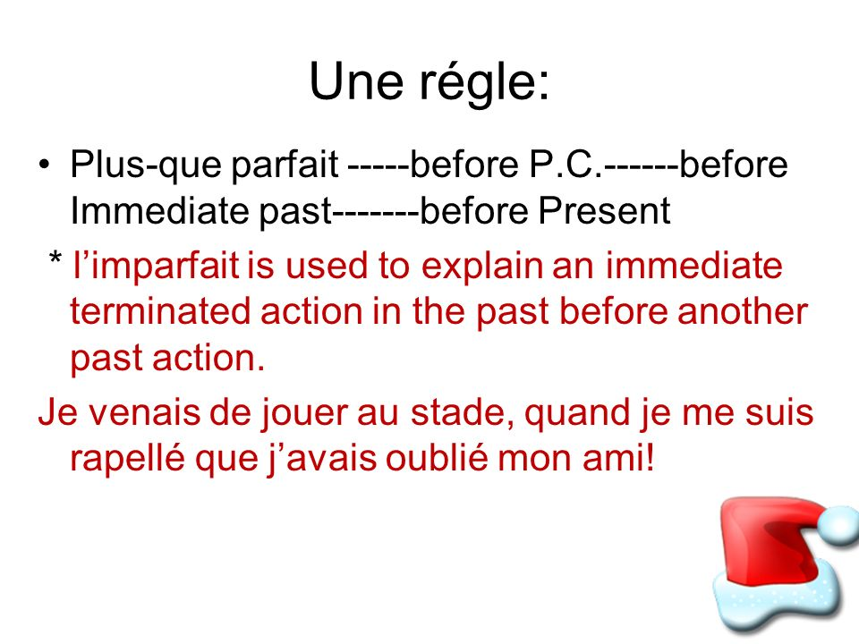 Une régle: Plus-que parfait -----before P.C.------before Immediate past-------before Present * limparfait is used to explain an immediate terminated action in the past before another past action.