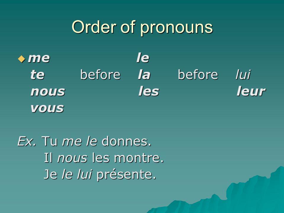 Order of pronouns me le me le te before la before lui te before la before lui nous les leur nous les leur vous vous Ex.