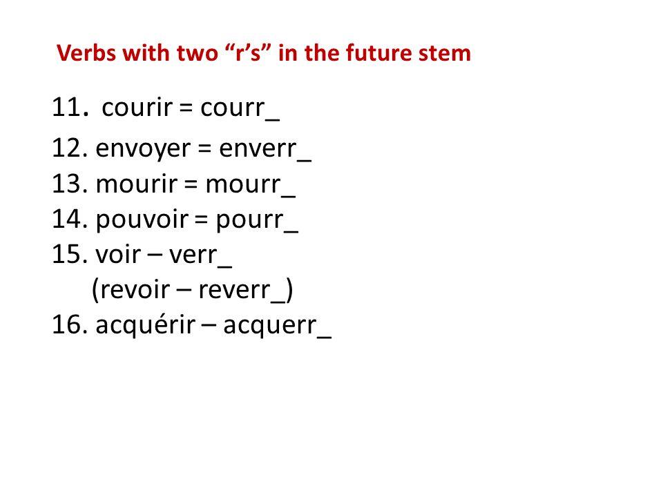 11.courir = courr_ 12. envoyer = enverr_ 13. mourir = mourr_ 14.