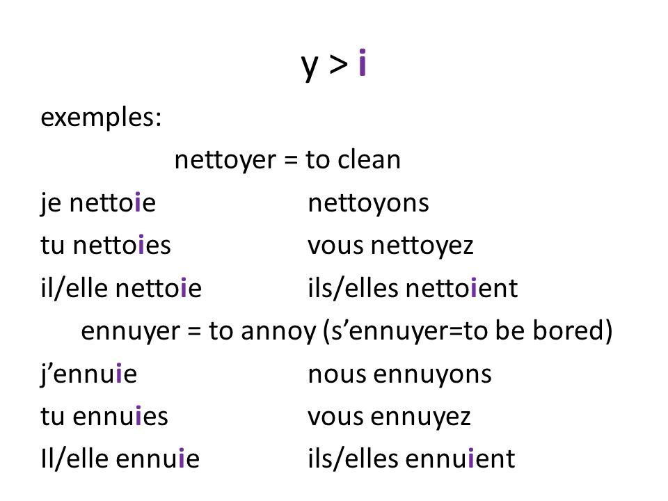 y > i exemples: nettoyer = to clean je nettoienettoyons tu nettoiesvous nettoyez il/elle nettoieils/elles nettoient ennuyer = to annoy (sennuyer=to be bored) jennuienous ennuyons tu ennuiesvous ennuyez Il/elle ennuieils/elles ennuient