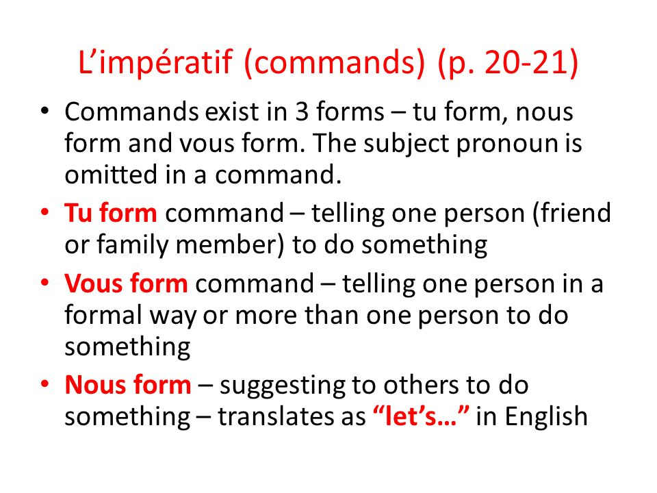 Limpératif (commands) (p. 20-21) Commands exist in 3 forms – tu form, nous form and vous form.