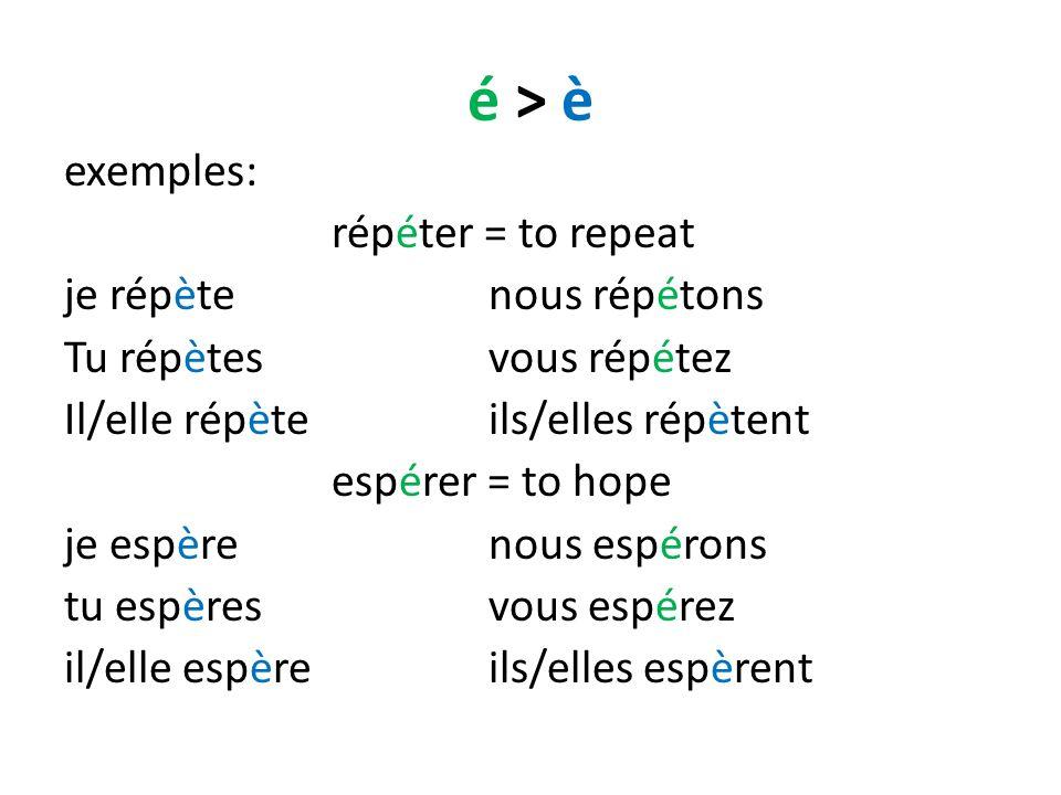 é > è exemples: répéter = to repeat je répètenous répétons Tu répètesvous répétez Il/elle répèteils/elles répètent espérer = to hope je espèrenous espérons tu espèresvous espérez il/elle espèreils/elles espèrent