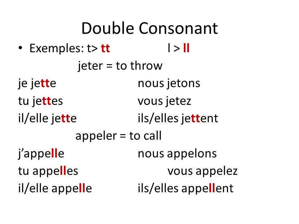 Double Consonant Exemples: t> ttl > ll jeter = to throw je jettenous jetons tu jettesvous jetez il/elle jetteils/elles jettent appeler = to call jappellenous appelons tu appellesvous appelez il/elle appelleils/elles appellent