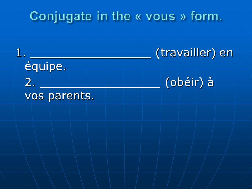 1. _________________ (travailler) en équipe. 2. _________________ (obéir) à vos parents.