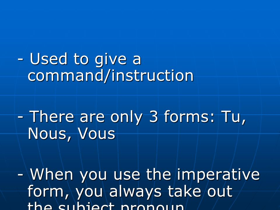 - Used to give a command/instruction - There are only 3 forms: Tu, Nous, Vous - When you use the imperative form, you always take out the subject pronoun