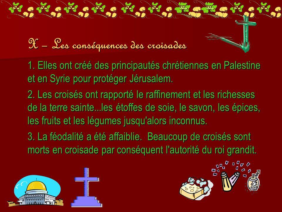X – Les conséquences des croisades 1. Elles ont créé des principautés chrétiennes en Palestine et en Syrie pour protéger Jérusalem. 2. Les croisés ont