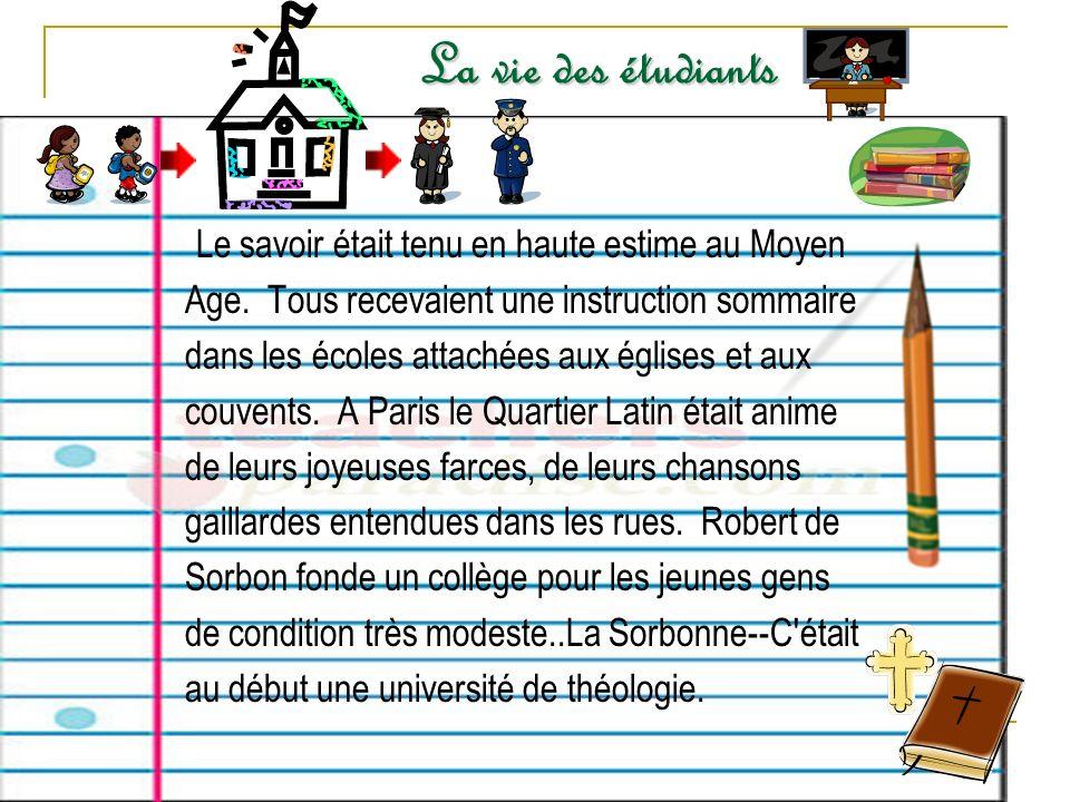 La vie des étudiants Le savoir était tenu en haute estime au Moyen Age. Tous recevaient une instruction sommaire dans les écoles attachées aux églises