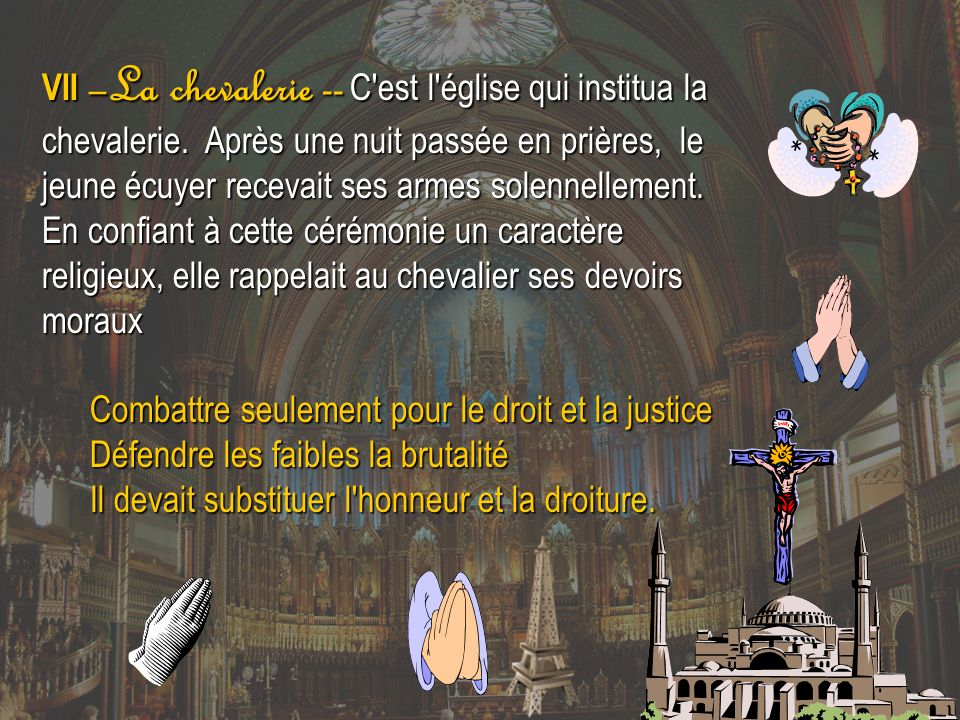 VII –La chevalerie -- C'est l'église qui institua la chevalerie. Après une nuit passée en prières, le jeune écuyer recevait ses armes solennellement.