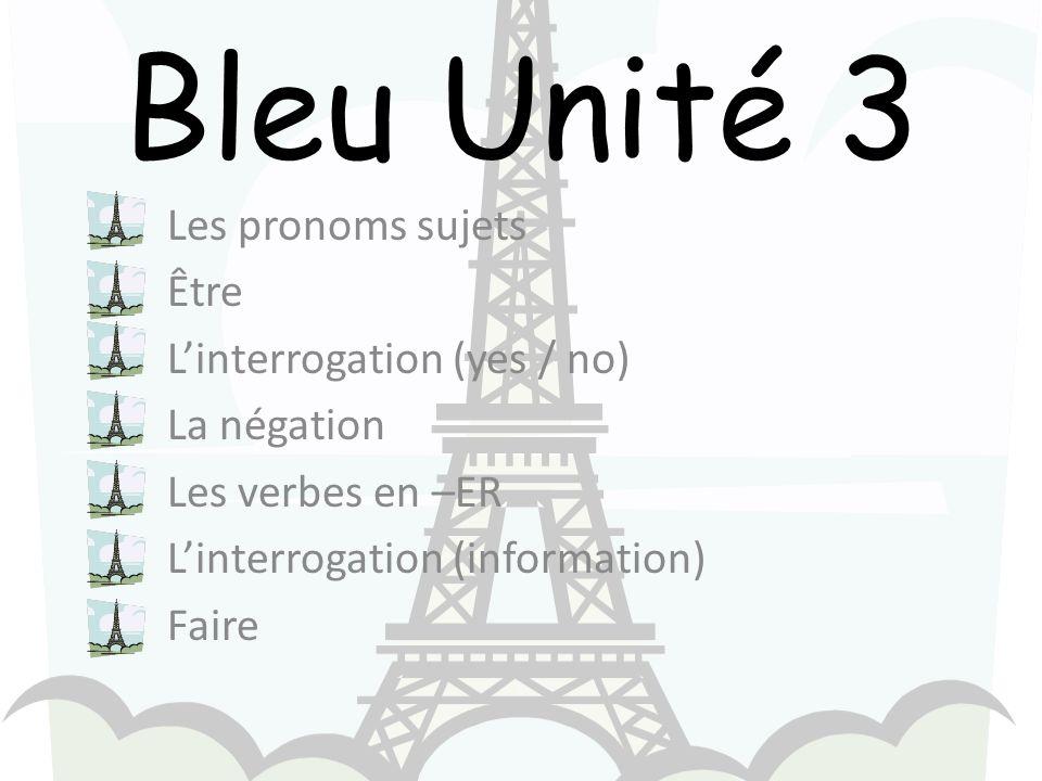 Bleu Unité 3 Les pronoms sujets Être Linterrogation (yes / no) La négation Les verbes en –ER Linterrogation (information) Faire