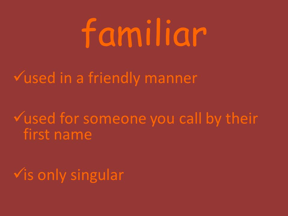 familiar used in a friendly manner used for someone you call by their first name is only singular