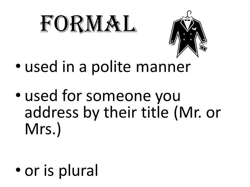 formal used in a polite manner used for someone you address by their title (Mr. or Mrs.) or is plural