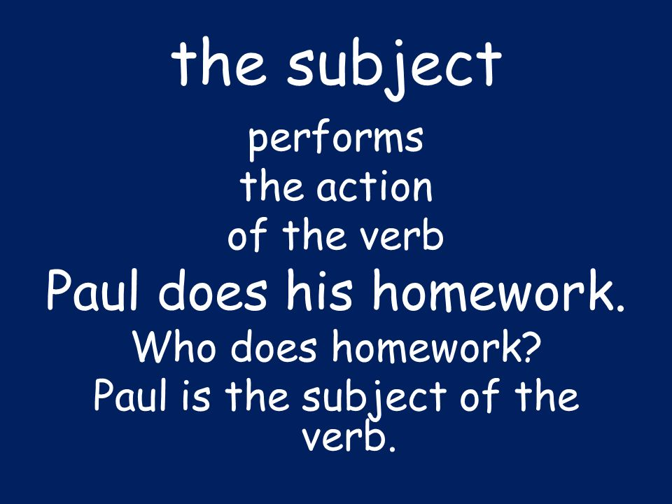 the subject performs the action of the verb Paul does his homework. Who does homework? Paul is the subject of the verb.