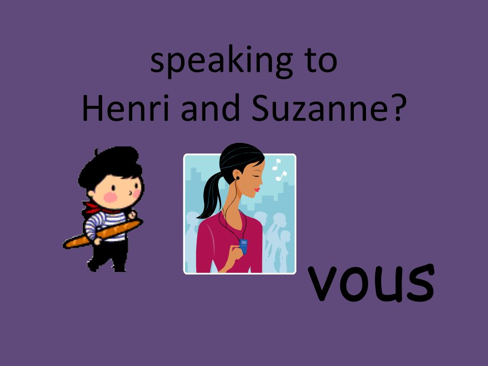 speaking to Henri and Suzanne? vous