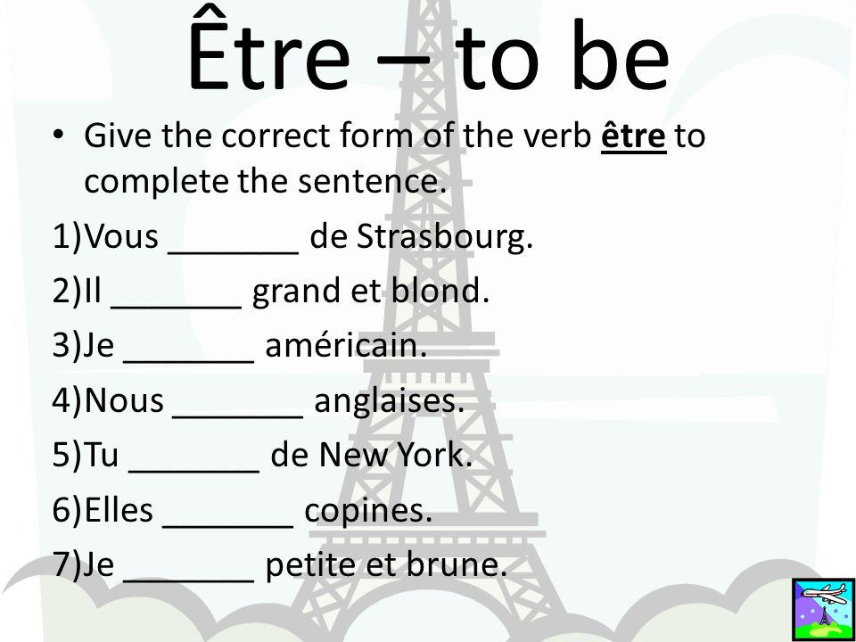 Être – to be Give the correct form of the verb être to complete the sentence. 1)Vous _______ de Strasbourg. 2)Il _______ grand et blond. 3)Je _______