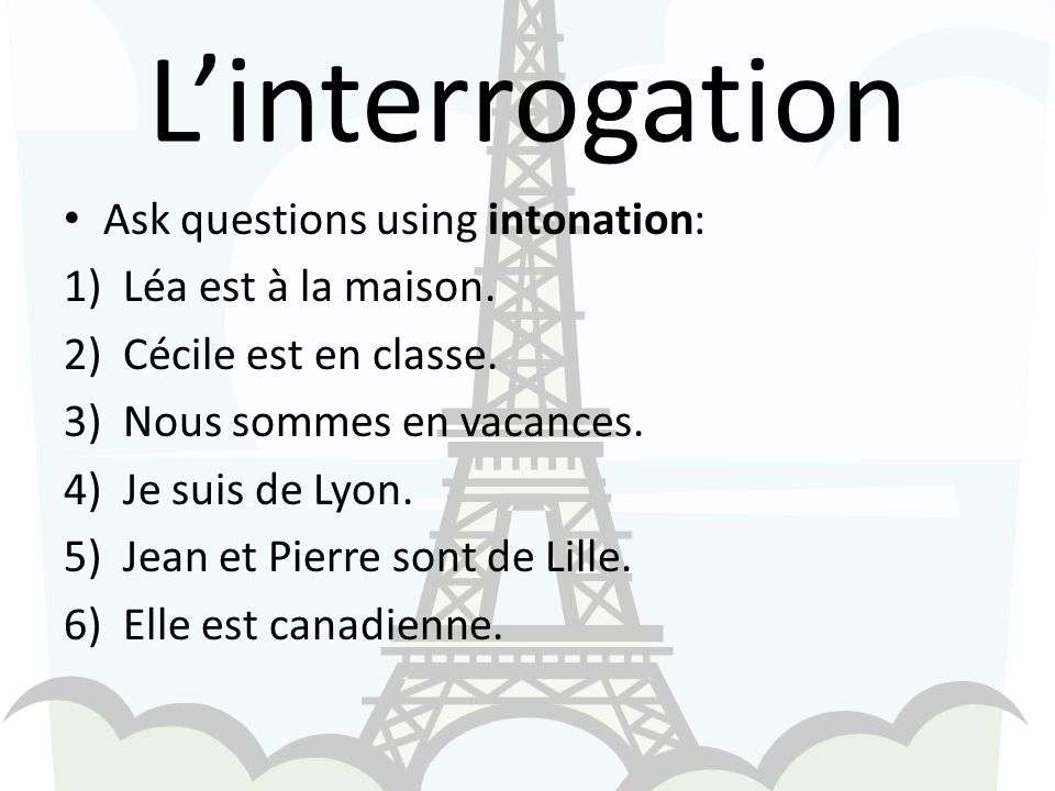 Linterrogation Ask questions using intonation: 1)Léa est à la maison.