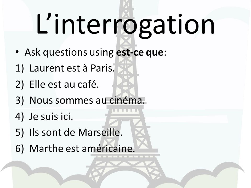 Linterrogation Ask questions using est-ce que: 1)Laurent est à Paris.