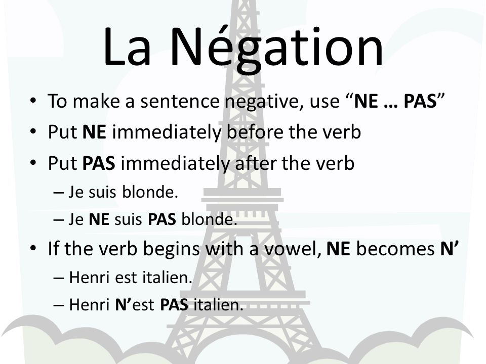 La Négation To make a sentence negative, use NE … PAS Put NE immediately before the verb Put PAS immediately after the verb – Je suis blonde. – Je NE