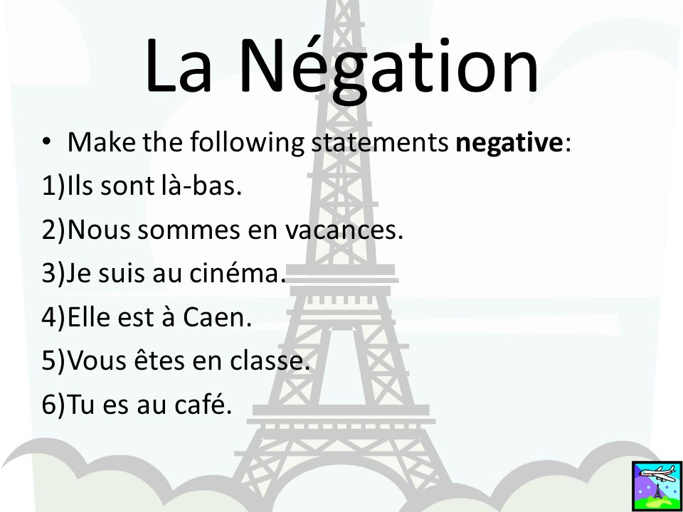La Négation Make the following statements negative: 1)Ils sont là-bas.