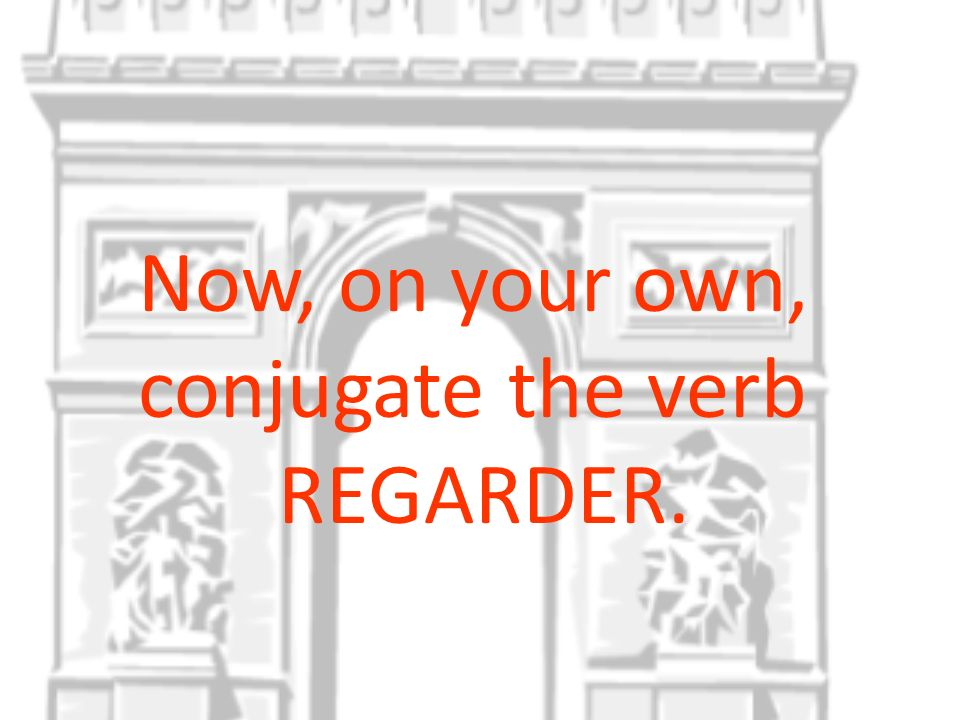Now, on your own, conjugate the verb REGARDER.