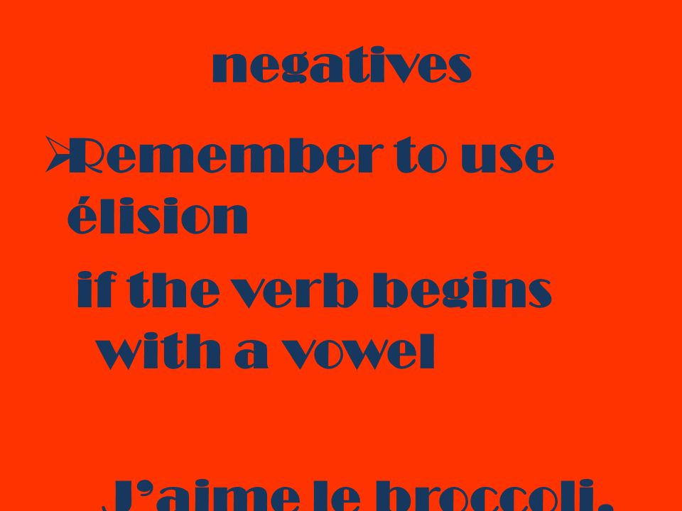 negatives Remember to use élision if the verb begins with a vowel Jaime le broccoli. Je naime pas le broccoli.