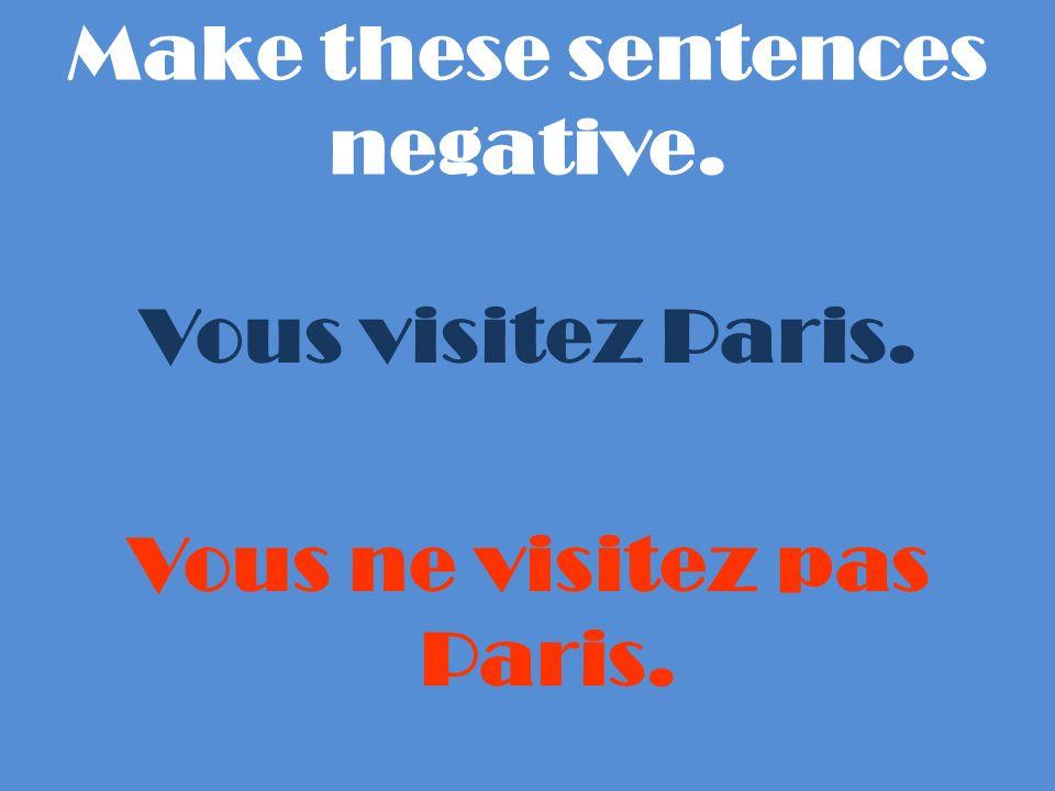 Make these sentences negative. Vous visitez Paris. Vous ne visitez pas Paris.