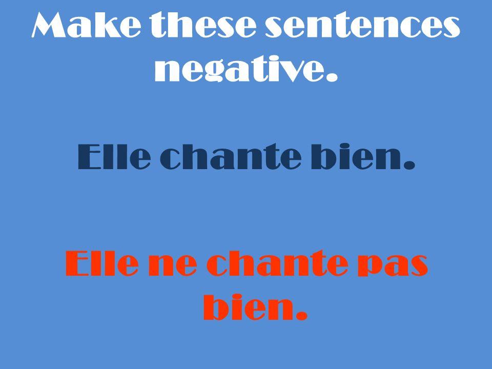 Make these sentences negative. Elle chante bien. Elle ne chante pas bien.