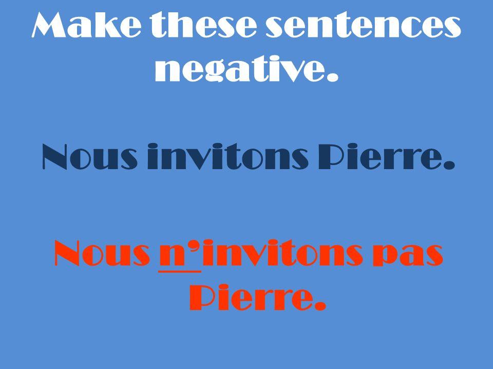Make these sentences negative. Nous invitons Pierre. Nous ninvitons pas Pierre.