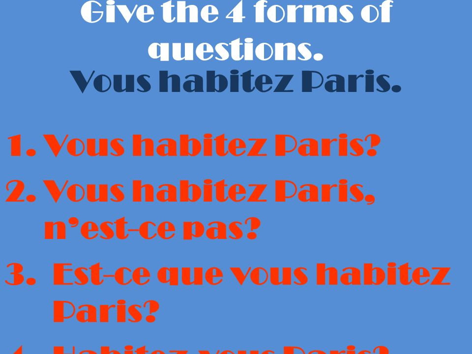 Give the 4 forms of questions. Vous habitez Paris.