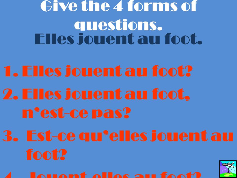 Give the 4 forms of questions. Elles jouent au foot.