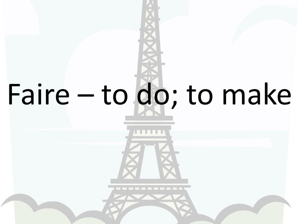 Faire – to do; to make